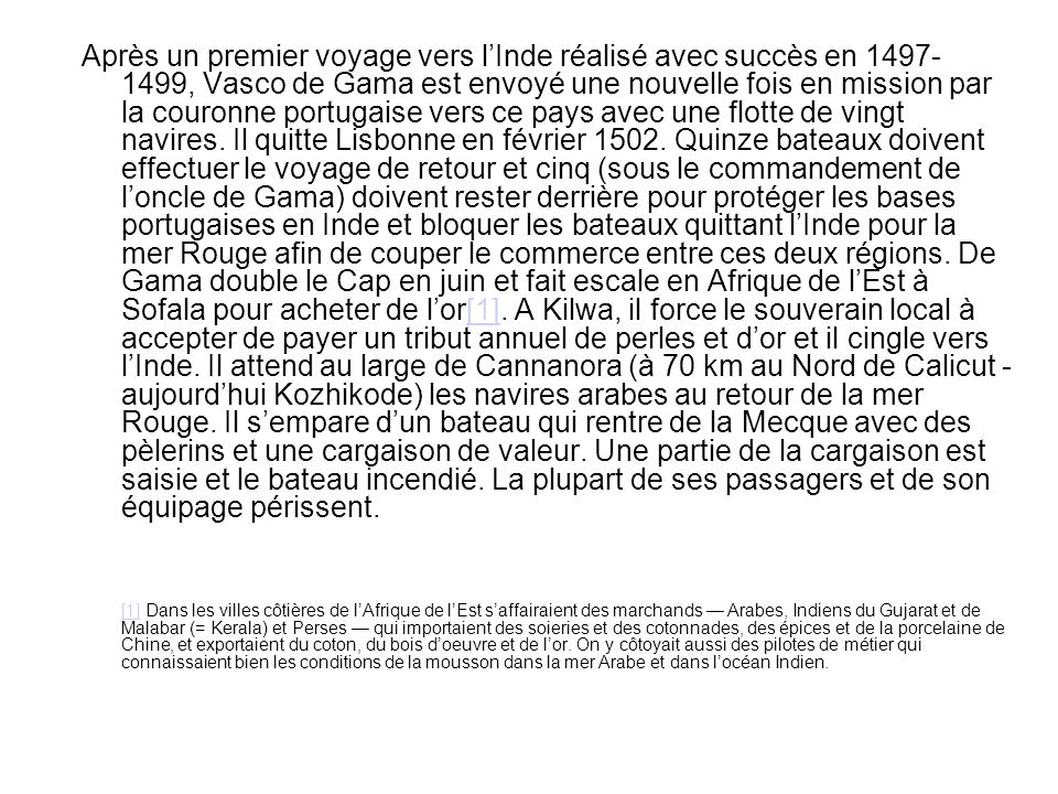 Après un premier voyage vers l'Inde réalisé avec succès en 1497- 1499, Vasco de Gama est envoyé une nouvelle fois en mission par la couronne portugaise vers ce pays avec une flotte de vingt navires. Il quitte Lisbonne en février 1502. Quinze bateaux doivent effectuer le voyage de retour et cinq (sous le commandement de l'oncle de Gama) doivent rester derrière pour protéger les bases portugaises en Inde et bloquer les bateaux quittant l'Inde pour la mer Rouge afin de couper le commerce entre ces deux régions. De Gama double le Cap en juin et fait escale en Afrique de l'Est à Sofala pour acheter de l'or[1]. A Kilwa, il force le souverain local à accepter de payer un tribut annuel de perles et d'or et il cingle vers l'Inde. Il attend au large de Cannanora (à 70 km au Nord de Calicut - aujourd'hui Kozhikode) les navires arabes au retour de la mer Rouge. Il s'empare d'un bateau qui rentre de la Mecque avec des pèlerins et une cargaison de valeur. Une partie de la cargaison est saisie et le bateau incendié. La plupart de ses passagers et de son équipage périssent.